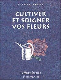 Cultiver et soigner vos fleurs