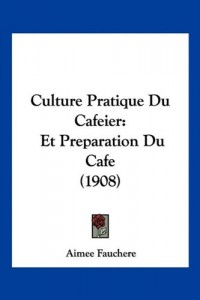 Culture Pratique Du Cafeier: Et Preparation Du Cafe (1908)
