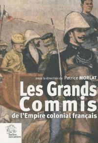 Les Grands Commis de l'Empire colonial français : Les actes du colloque de Clermont-Ferrand du 14 octobre 2005 organisé par les Indes savantes avec le soutien de la fondation Varenne