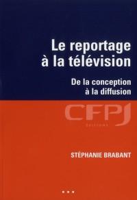 Le Reportage a la Television. de la Conception a la Diffusion