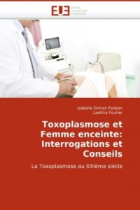 Toxoplasmose et Femme enceinte: Interrogations et Conseils: La Toxoplasmose au XXIème siècle