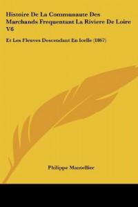 Histoire de La Communaute Des Marchands Frequentant La Riviere de Loire V6: Et Les Fleuves Descendant En Icelle (1867)