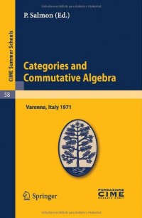 Categories and Commutative Algebra: Lectures Given at a Summer School of the Centro Internazionale Matematico Estivo (C.I.M.E.) Held in Varenna (Como), Italy, September 12-21, 1971