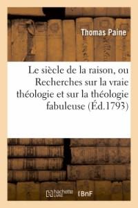 Le Siecle de la Raison, Ou Recherches Sur la Vraie Theologie et Sur la Theologie Fabuleuse