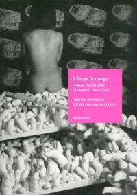 A Bras le Corps - Materialite, Image et Devenir des Corps