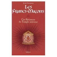 Les Francs-Maçons : Ces Bâtisseurs du Temple intérieur