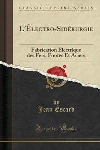 L'Electro-Siderurgie: Fabrication Electrique Des Fers, Fontes Et Aciers (Classic Reprint)