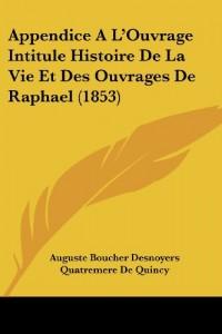 Appendice A L'Ouvrage Intitule Histoire de La Vie Et Des Ouvrages de Raphael (1853)