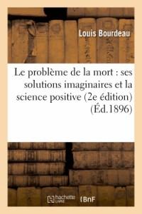 Le Probleme de la Mort : Ses Solutions Imaginaires et la Science Positive (2e Édition)