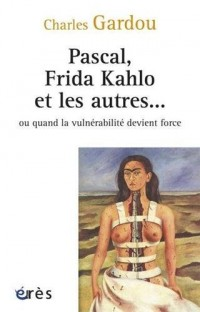 Pascal, Frida, Kahlo et les Autres...Ou Quand la Vulnerabilite Devient Force (Ne)