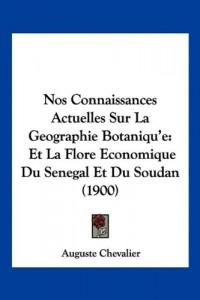 Nos Connaissances Actuelles Sur La Geographie Botaniqu'e: Et La Flore Economique Du Senegal Et Du Soudan (1900)