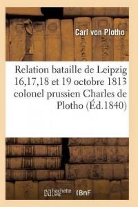 Relation de la bataille de Leipzig 16, 17, 18 et 19 octobre 1813 colonel prussien Charles de Plotho