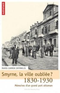 Smyrne, la ville oubliée ? : Mémoires d'un grand port ottoman, 1830-1930