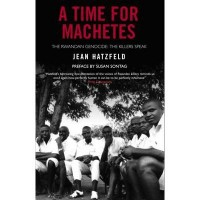 A TIME FOR MACHETES THE RWANDAN GENOCIDE - THE KILLERS SPEAK BY (HATZFELD, JEAN) PAPERBACK