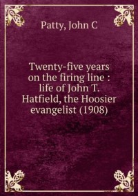 Twenty-five years on the firing line : life of John T. Hatfield, the Hoosier evangelist (1908)