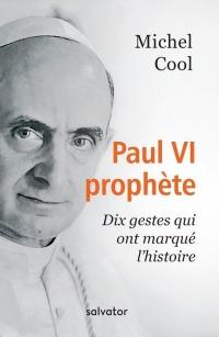 PAUL VI PROPHÈTE. DIX GESTES QUI ONT MARQUE L'HISTOIRE