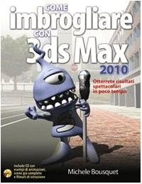 Come imbrogliare con 3DS Max 2010. Con CD-ROM