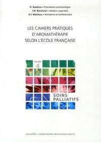 Les cahiers pratiques d'aromathérapie selon l'école française : Tome 4, Soins palliatifs