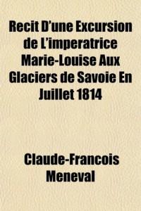 Rcit D'Une Excursion de L'Impratrice Marie-Louise Aux Glaciers de Savoie En Juillet 1814