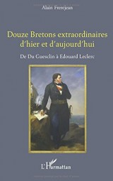 Douze Bretons extraordinaires d'hier et d'aujourd'hui: De Du Guesclin À Edouard Leclerc
