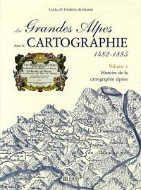 Les Grandes Alpes dans la Cartographie 1482-1885 : Tome 1, Histoire de la cartographie alpine