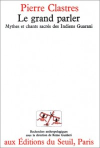 Le Grand Parler. Mythes et chants sacrés des Indiens Guaranis