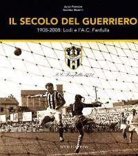 Il secolo del guerriero. Lodi e l'a.c. Fanfulla: cento anni di storie e passioni sportive (1908-2008)