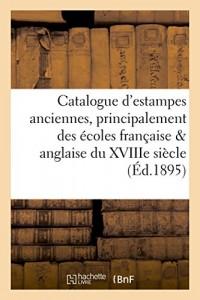 Catalogue d'estampes anciennes, principalement des écoles française et anglaise du XVIIIe: siècle, pièces imprimées en noir et en couleur, dont la vente aura lieu Hôtel Drouot