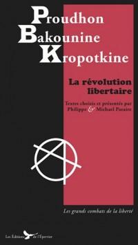 la Révolution Libertaire 140 Textes de Proudhon Bakounine et Kropotkine choisis par Philippe et Michael Paraire