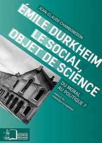 Emile Durkheim, le social, objet de science : Du moral au politique ?