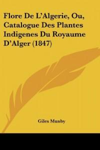 Flore de L'Algerie, Ou, Catalogue Des Plantes Indigenes Du Royaume D'Alger (1847)