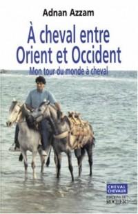 A cheval entre Orient et Occident : Mon tour du monde à cheval