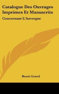 Catalogue Des Ouvrages Imprimes Et Manuscrits: Concernant L'Auvergne: Extrait Du Catalogue General (1849)