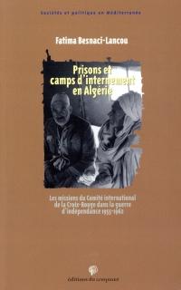 Prisons et camps d'internement en Algérie: Les missions du Comité international de la Croix Rouge dans la guerre d'indépendance 1955-1962