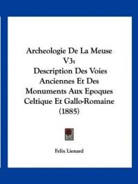 Archeologie de La Meuse V3: Description Des Voies Anciennes Et Des Monuments Aux Epoques Celtique Et Gallo-Romaine (1885)