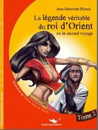 La Légende véritable du roi d'Orient - Tome 2: Ou le second voyage