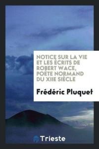 Notice Sur La Vie Et Les Ecrits de Robert Wace, Poete Normand Du Xiie Siecle