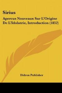 Sirius: Apercus Nouveaux Sur L'Origine de L'Idolatrie, Introduction (1852)