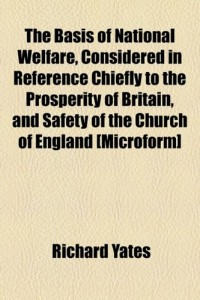 The Basis of National Welfare, Considered in Reference Chiefly to the Prosperity of Britain, and Safety of the Church of England [Microform]
