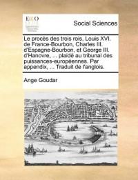 Le Procs Des Trois Rois, Louis XVI. de France-Bourbon, Charles III. D'Espagne-Bourbon, Et George III. D'Hanovre, ... Plaid Au Tribunal Des Puissances-