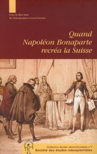 Quand Napoléon Bonaparte recréa la Suisse : Le genèse et la mise en oeuvre de l'acte de médiation Aspects des relations franco-suisses autour de 1803