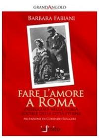 Fare l'amore a Roma. Passeggiate nella storia sociale della città eterna