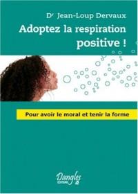 Adoptez la respiration positive ! : Pour avoir le moral et tenir la forme