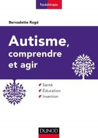Autisme, comprendre et agir - 3ème édition - Santé, éducation, insertion