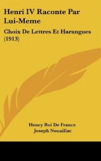 Henri IV Raconte Par Lui-Meme: Choix de Lettres Et Harangues (1913)