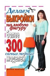 Delaem vykrojki na lyubuyu figuru. Bolee 300 samyh modnyh modelej (in Russian language)