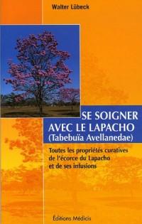 Se soigner avec le Lapacho : Toutes les propriétés curatives de l'écorce du Lapacho -Tabebuia avellanedae et de ses infusions et préparations