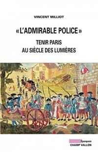 L'admirable police : Tenir Paris au siècle des Lumières