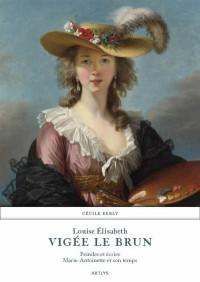 Louise Elisabeth Vigée Le Brun : Peindre et écrire Marie-Antoinette et son temps