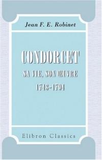 Condorcet: Sa vie, son ?uvre, 1743-1794